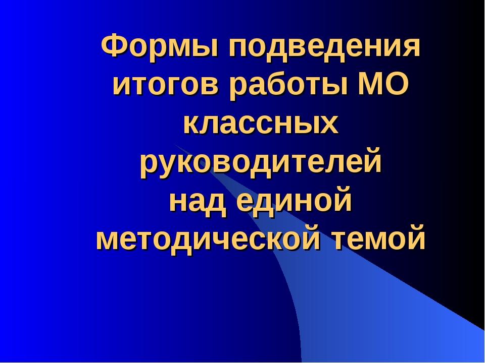 Формы подведения итогов работы МО классных руководителей над единой методиче...