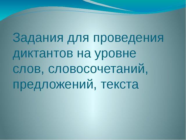 Задания для проведения диктантов на уровне слов, словосочетаний, предложений,...