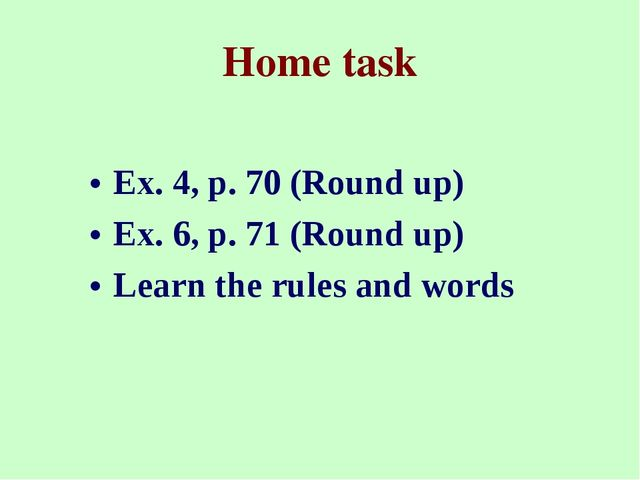 Home task Ex. 4, p. 70 (Round up) Ex. 6, p. 71 (Round up) Learn the rules and...