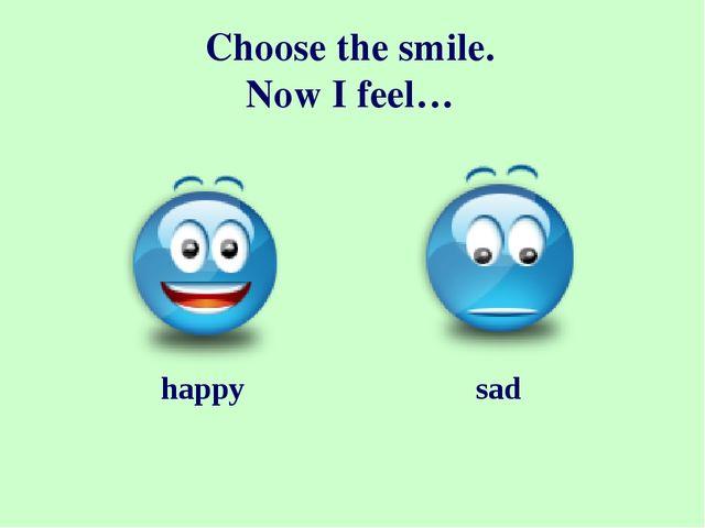 Choose the smile. Now I feel… happy sad