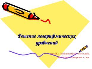 Решение логарифмических уравнений Учитель : Тюкавкина Ирина Анатольевна МОУ И