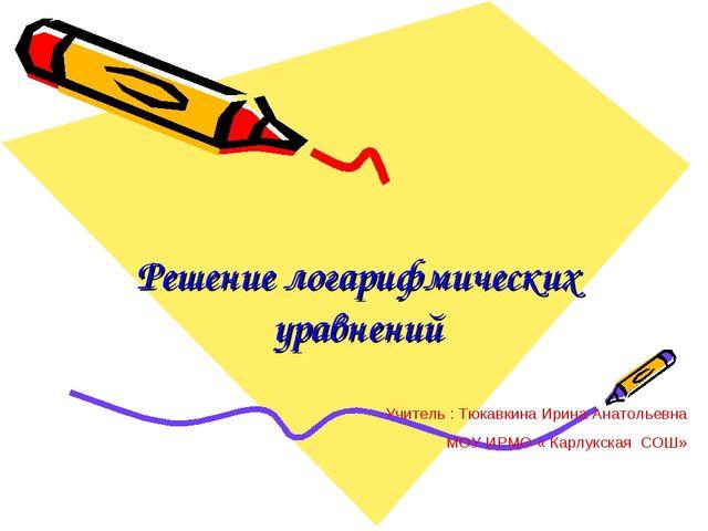 Решение логарифмических уравнений Учитель : Тюкавкина Ирина Анатольевна МОУ И...
