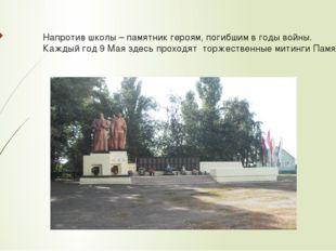 Напротив школы – памятник героям, погибшим в годы войны. Каждый год 9 Мая зде