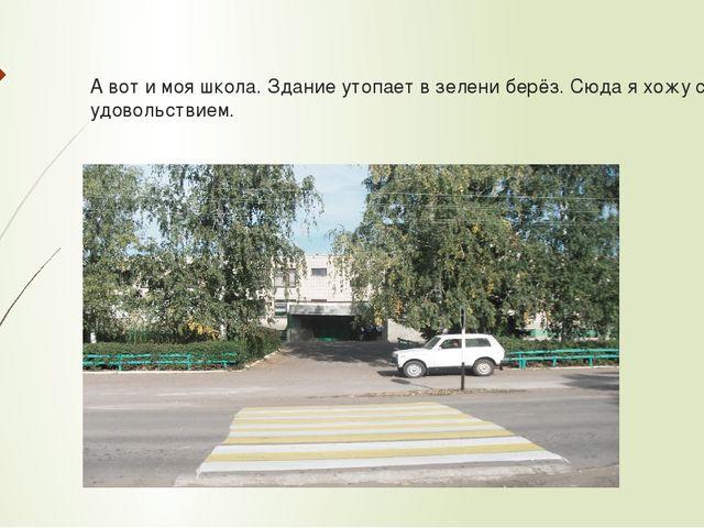 А вот и моя школа. Здание утопает в зелени берёз. Сюда я хожу с удовольствием.