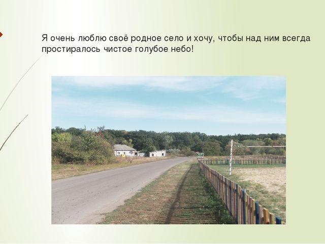 Я очень люблю своё родное село и хочу, чтобы над ним всегда простиралось чист...