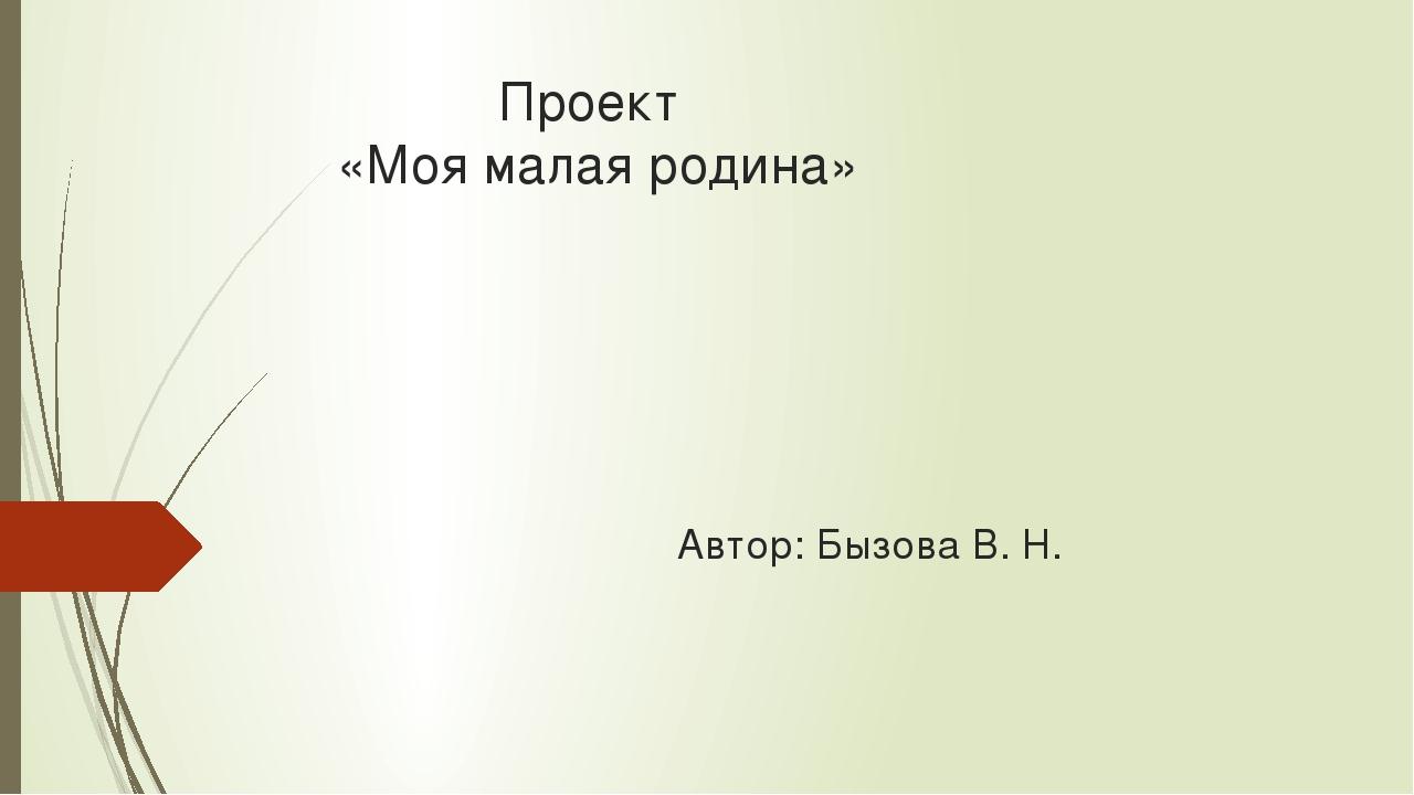 Проект «Моя малая родина» Автор: Бызова В. Н.