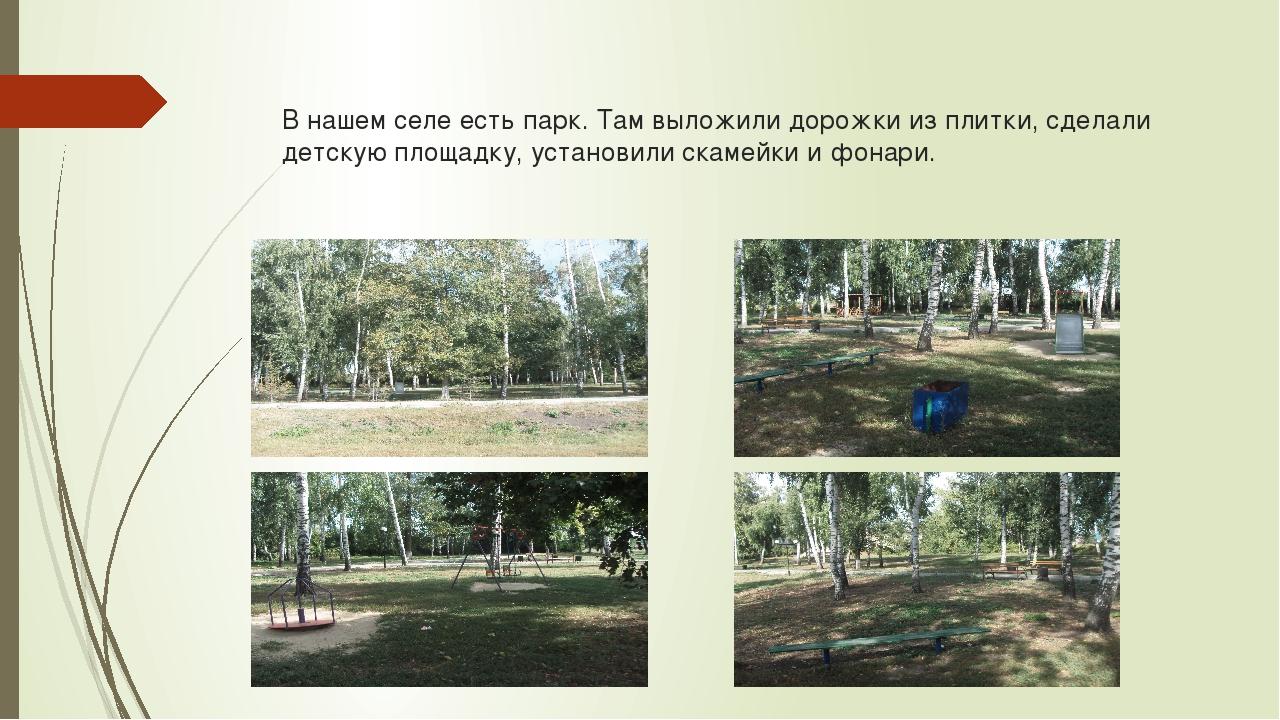 В нашем селе есть парк. Там выложили дорожки из плитки, сделали детскую площа...