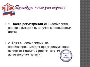 Процедуры после регистрации 1. После регистрации ИП необходимо обязательно ст