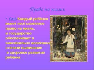 Право на жизнь Ст.6 Каждый ребёнок имеет неотъемлемое право на жизнь, и госуд