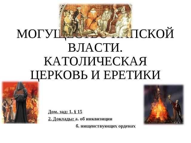 МОГУЩЕСТВО ПАПСКОЙ ВЛАСТИ. КАТОЛИЧЕСКАЯ ЦЕРКОВЬ И ЕРЕТИКИ Дом. зад: 1. § 15 2...