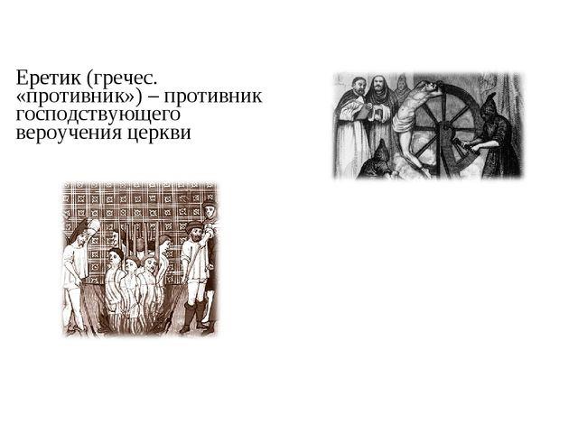 Еретик (гречес. «противник») – противник господствующего вероучения церкви