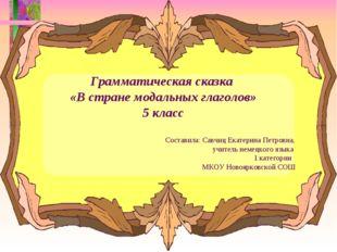Грамматическая сказка «В стране модальных глаголов» 5 класс Составила: Савчиц