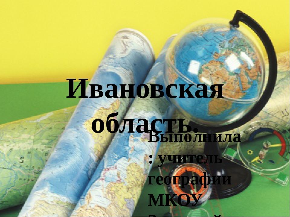 Ивановская область. Выполнила: учитель географии МКОУ Заречной СОШ Белова А.В.