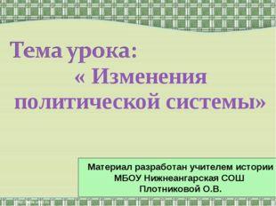 « Изменения политической системы» Материал разработан учителем истории МБОУ Н