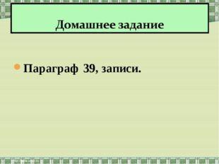 Параграф 39, записи.