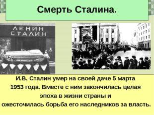 Смерть Сталина. И.В. Сталин умер на своей даче 5 марта 1953 года. Вместе с ни