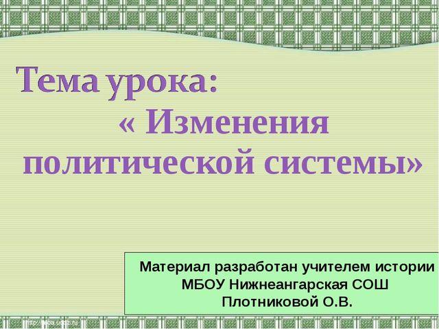 « Изменения политической системы» Материал разработан учителем истории МБОУ Н...