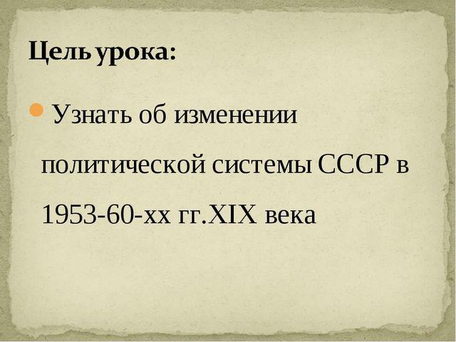 Узнать об изменении политической системы СССР в 1953-60-хх гг.XIX века