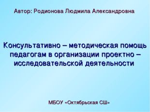 Автор: Родионова Людмила Александровна МБОУ «Октябрьская СШ» Консультативно –