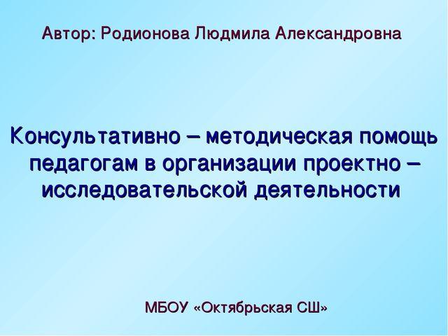 Автор: Родионова Людмила Александровна МБОУ «Октябрьская СШ» Консультативно –...