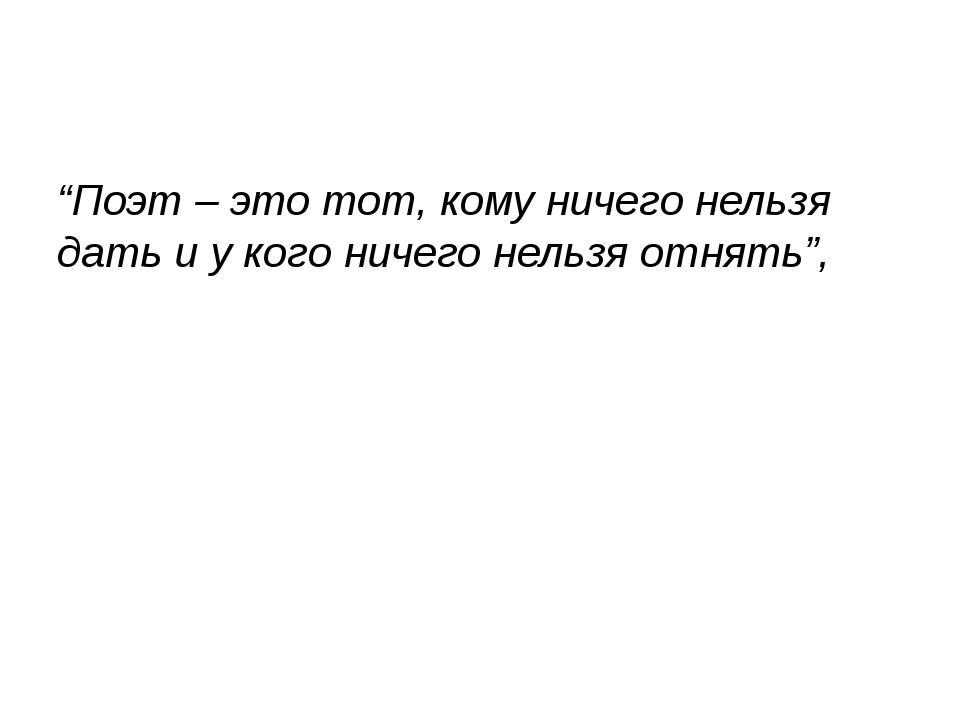 """""""Поэт – это тот, кому ничего нельзя дать и у кого ничего нельзя отнять"""","""