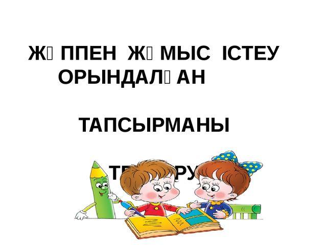 ЖҰППЕН ЖҰМЫС ІСТЕУ ОРЫНДАЛҒАН ТАПСЫРМАНЫ ТЕКСЕРУ