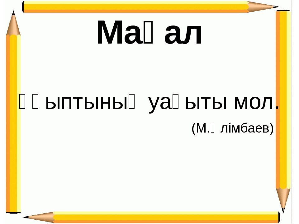 Ұқыптының уақыты мол. (М.Әлімбаев) Мақал