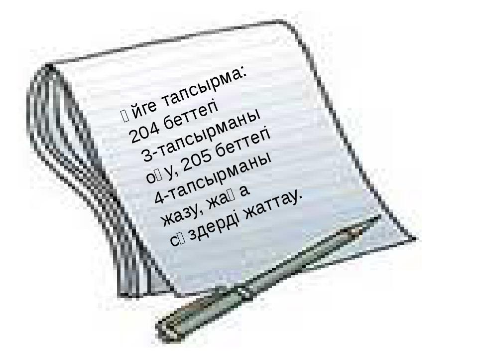Үйге тапсырма: 204 беттегі 3-тапсырманы оқу, 205 беттегі 4-тапсырманы жазу, ж...