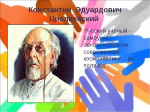 Константин Эдуардович Циолковский Русский ученый – самоучка, основоположник с