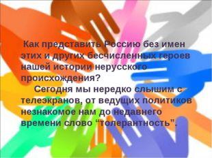 Как представить Россию без имен этих и других бесчисленных героев нашей исто