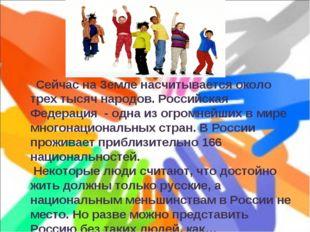 Сейчас на Земле насчитывается около трех тысяч народов. Российская Федерация