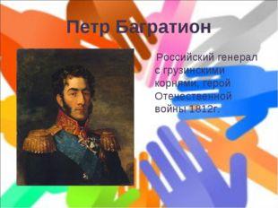 Петр Багратион Российский генерал с грузинскими корнями, герой Отечественной