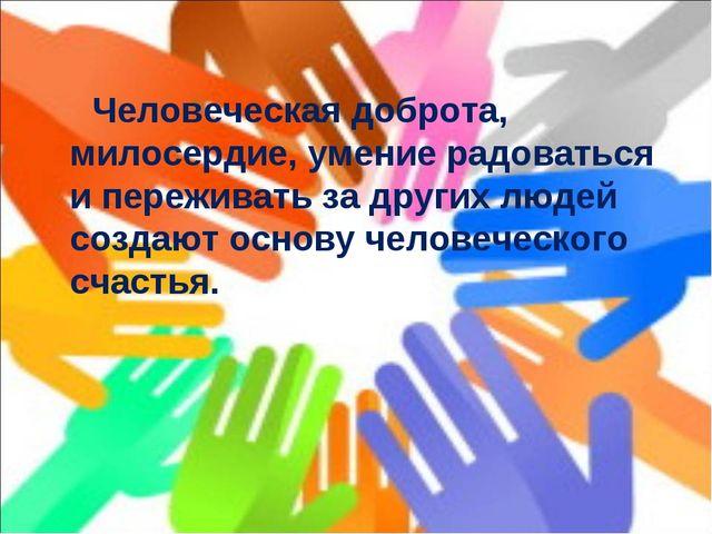 Человеческая доброта, милосердие, умение радоваться и переживать за других л...