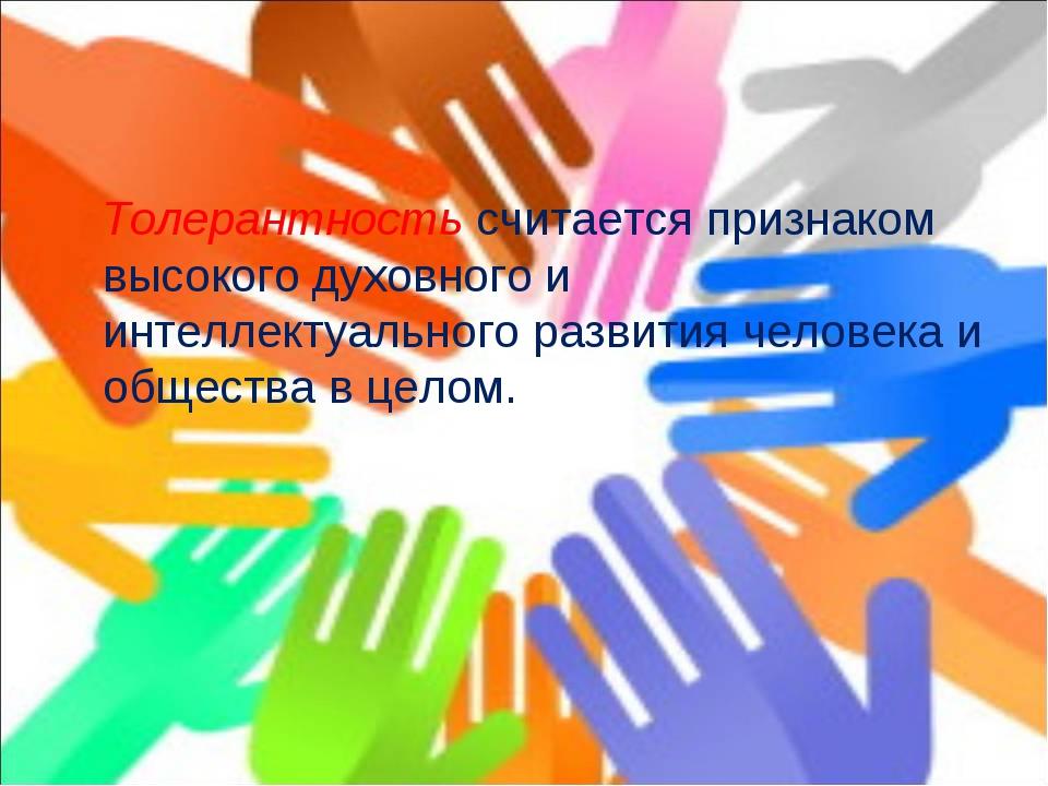 Толерантностьсчитается признаком высокого духовного и интеллектуального раз...