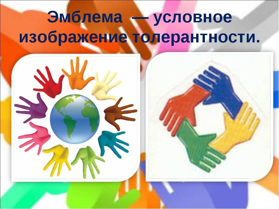 Эмблема— условное изображение толерантности.