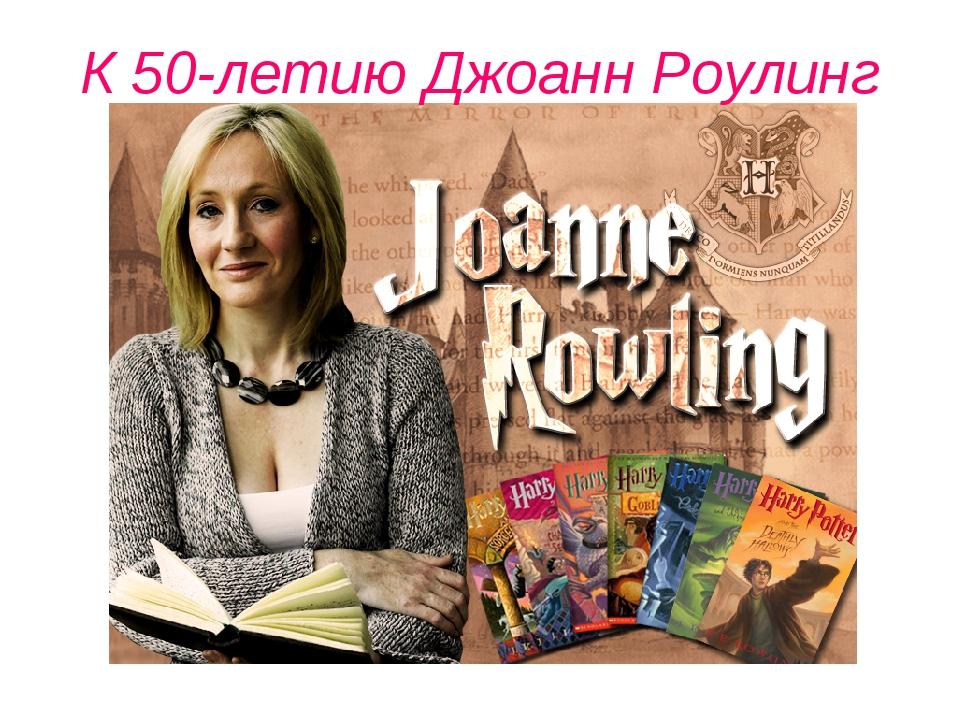 К 50-летию Джоанн Роулинг