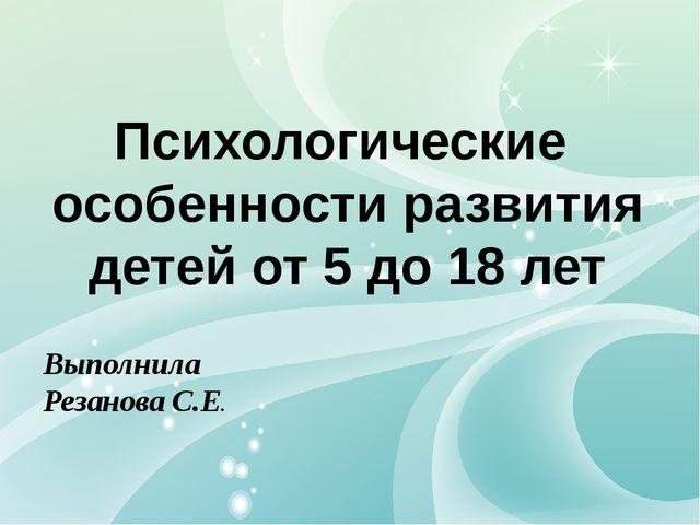 Психологические особенности развития детей от 5 до 18 лет Выполнила Резанова...