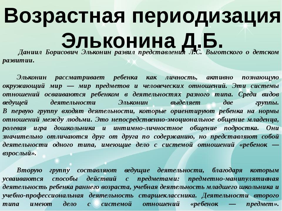 Возрастная периодизация Эльконина Д.Б. Даниил Борисович Эльконин развил пред...