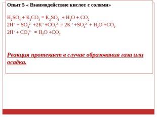 Опыт 5 « Взаимодействие кислот с солями» H2SO4+ К2СО3= K2SO4 + H2O + CO2 2