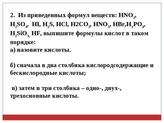 2. Из приведенных формул веществ: HNO2, H2SO4, HI, H2S, HCl, H2CO3, HNO3, HBr...