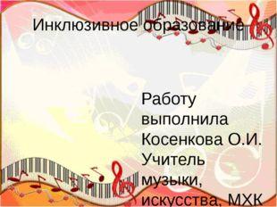 Инклюзивное образование Работу выполнила Косенкова О.И. Учитель музыки, искус