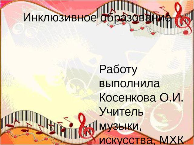 Инклюзивное образование Работу выполнила Косенкова О.И. Учитель музыки, искус...
