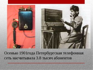 Осенью 1901года Петербургская телефонная сеть насчитывала 3.8 тысяч абонентов