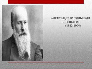 АЛЕКСАНДР ВАСИЛЬЕВИЧ ВЕРЕЩАГИН (1842-1904)
