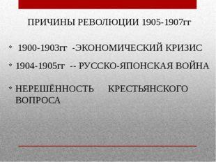 ПРИЧИНЫ РЕВОЛЮЦИИ 1905-1907гг 1900-1903гг -ЭКОНОМИЧЕСКИЙ КРИЗИС 1904-1905гг -