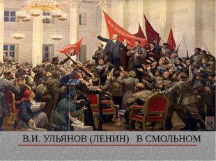 В.И. УЛЬЯНОВ (ЛЕНИН) В СМОЛЬНОМ