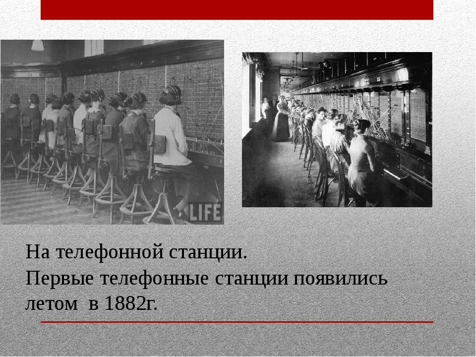 На телефонной станции. Первые телефонные станции появились летом в 1882г.