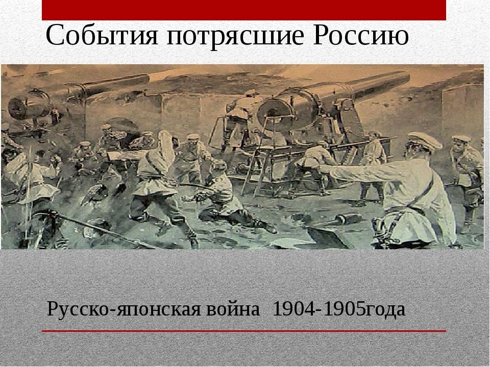 События потрясшие Россию Русско-японская война 1904-1905года