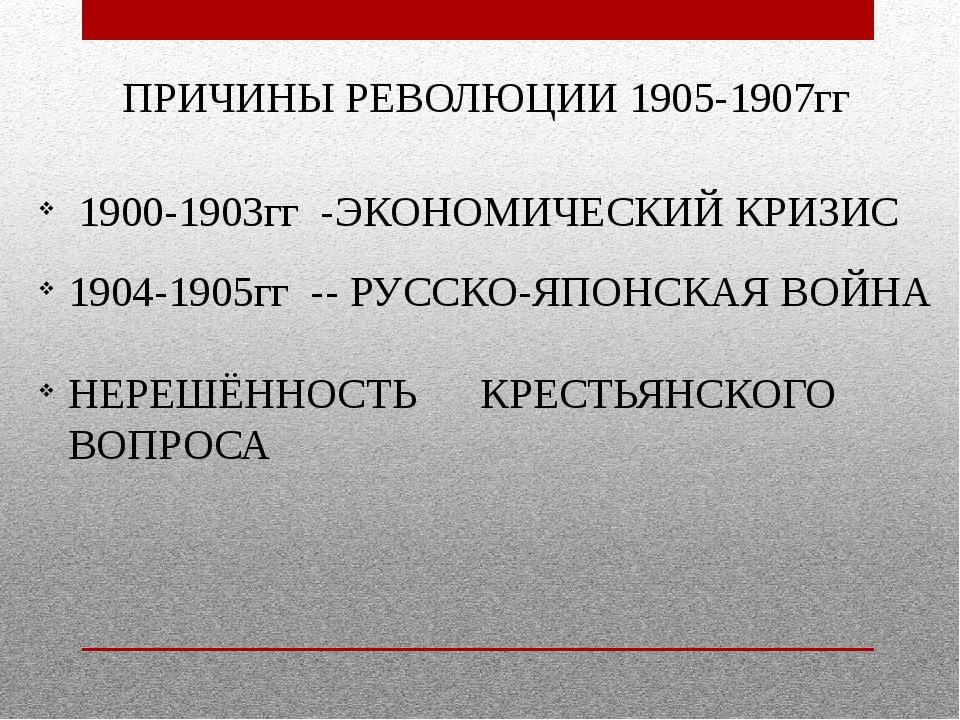 ПРИЧИНЫ РЕВОЛЮЦИИ 1905-1907гг 1900-1903гг -ЭКОНОМИЧЕСКИЙ КРИЗИС 1904-1905гг -...