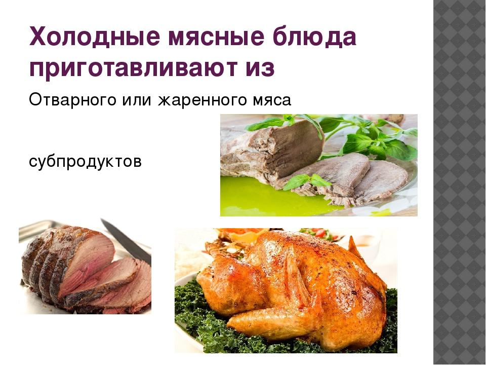 Холодные мясные блюда приготавливают из Отварного или жаренного мяса субпроду...